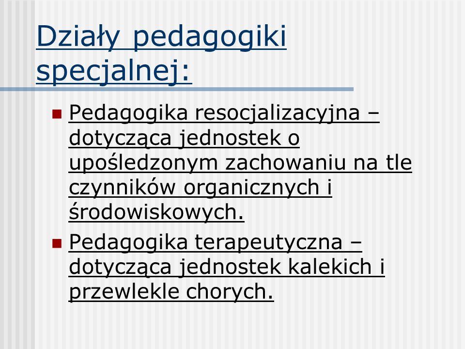 Działy pedagogiki specjalnej: Pedagogika resocjalizacyjna – dotycząca jednostek o upośledzonym zachowaniu na tle czynników organicznych i środowiskowy
