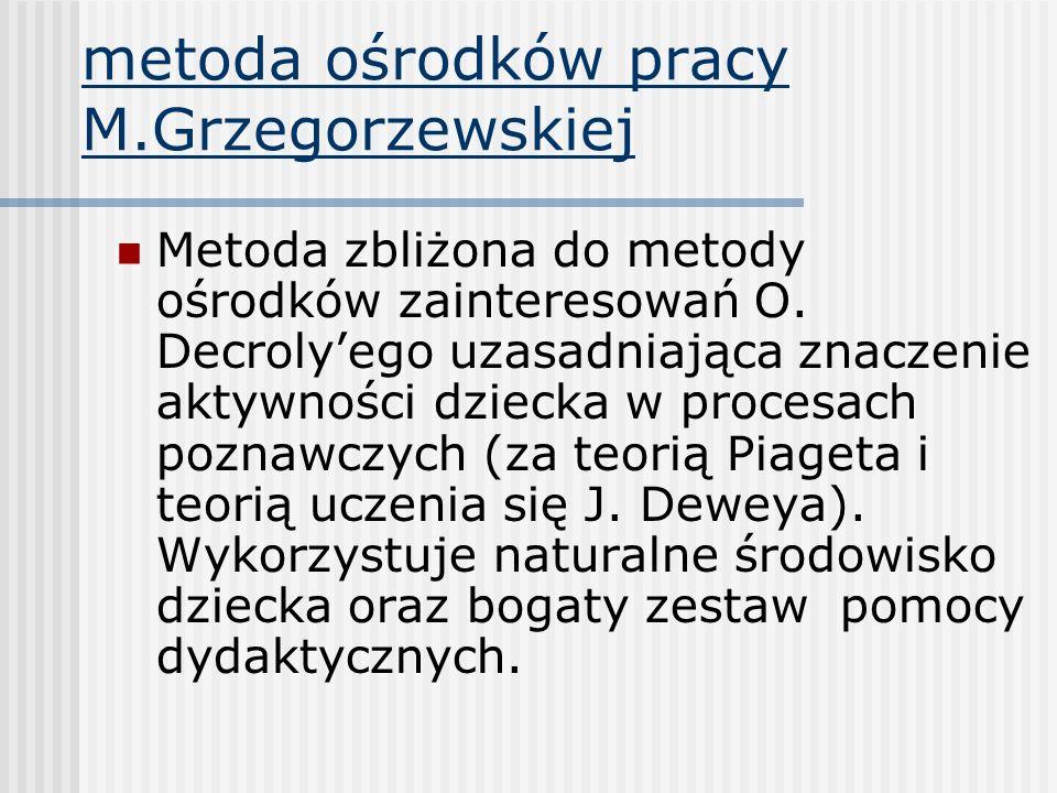 metoda ośrodków pracy M.Grzegorzewskiej Metoda zbliżona do metody ośrodków zainteresowań O. Decrolyego uzasadniająca znaczenie aktywności dziecka w pr