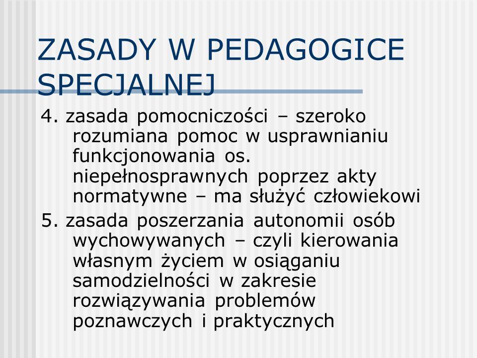 ZASADY W PEDAGOGICE SPECJALNEJ 4. zasada pomocniczości – szeroko rozumiana pomoc w usprawnianiu funkcjonowania os. niepełnosprawnych poprzez akty norm
