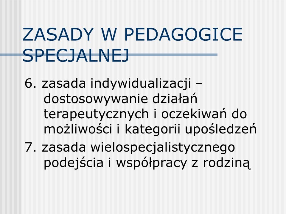 ZASADY W PEDAGOGICE SPECJALNEJ 6. zasada indywidualizacji – dostosowywanie działań terapeutycznych i oczekiwań do możliwości i kategorii upośledzeń 7.