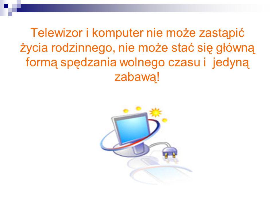 Telewizor i komputer nie może zastąpić życia rodzinnego, nie może stać się główną formą spędzania wolnego czasu i jedyną zabawą!