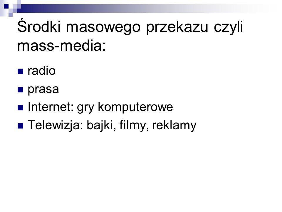 Środki masowego przekazu czyli mass-media: radio prasa Internet: gry komputerowe Telewizja: bajki, filmy, reklamy