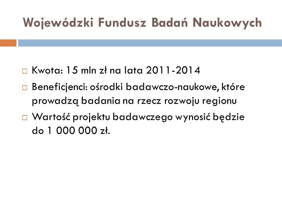 Kwota: 15 mln zł na lata 2011-2014 Beneficjenci: ośrodki badawczo-naukowe, które prowadzą badania na rzecz rozwoju regionu Wartość projektu badawczego