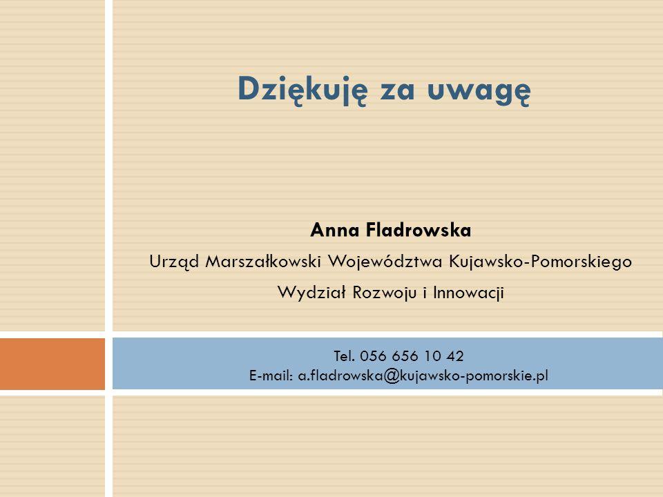 Anna Fladrowska Urząd Marszałkowski Województwa Kujawsko-Pomorskiego Wydział Rozwoju i Innowacji Dziękuję za uwagę Tel. 056 656 10 42 E-mail: a.fladro