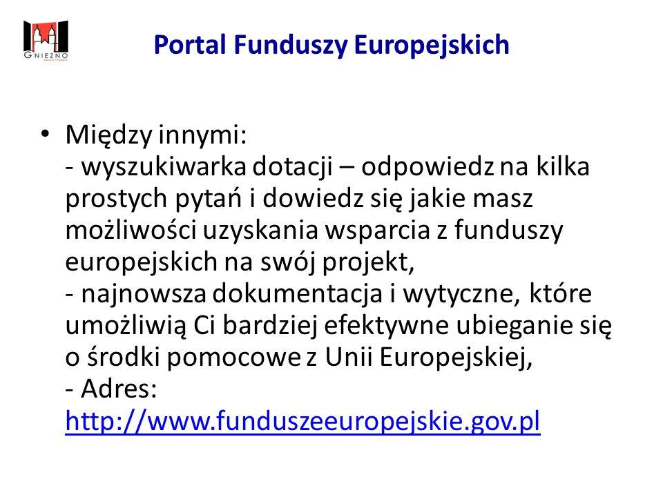 Portal Funduszy Europejskich Między innymi: - wyszukiwarka dotacji – odpowiedz na kilka prostych pytań i dowiedz się jakie masz możliwości uzyskania wsparcia z funduszy europejskich na swój projekt, - najnowsza dokumentacja i wytyczne, które umożliwią Ci bardziej efektywne ubieganie się o środki pomocowe z Unii Europejskiej, - Adres: http://www.funduszeeuropejskie.gov.pl http://www.funduszeeuropejskie.gov.pl