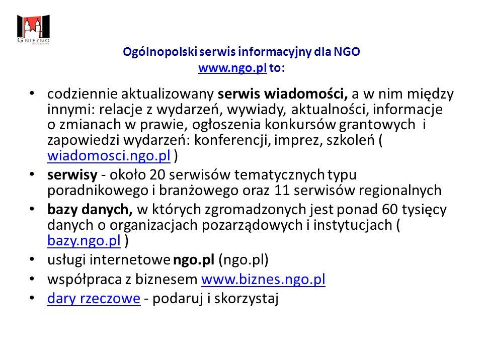 Ogólnopolski serwis informacyjny dla NGO www.ngo.pl to: www.ngo.pl codziennie aktualizowany serwis wiadomości, a w nim między innymi: relacje z wydarzeń, wywiady, aktualności, informacje o zmianach w prawie, ogłoszenia konkursów grantowych i zapowiedzi wydarzeń: konferencji, imprez, szkoleń ( wiadomosci.ngo.pl ) wiadomosci.ngo.pl serwisy - około 20 serwisów tematycznych typu poradnikowego i branżowego oraz 11 serwisów regionalnych bazy danych, w których zgromadzonych jest ponad 60 tysięcy danych o organizacjach pozarządowych i instytucjach ( bazy.ngo.pl ) bazy.ngo.pl usługi internetowe ngo.pl (ngo.pl) współpraca z biznesem www.biznes.ngo.pl www.biznes.ngo.pl dary rzeczowe - podaruj i skorzystaj dary rzeczowe