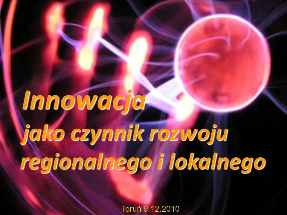Innowacja Innowacja jako czynnik rozwoju regionalnego i lokalnego jako czynnik rozwoju regionalnego i lokalnego Toruń 9.12.2010