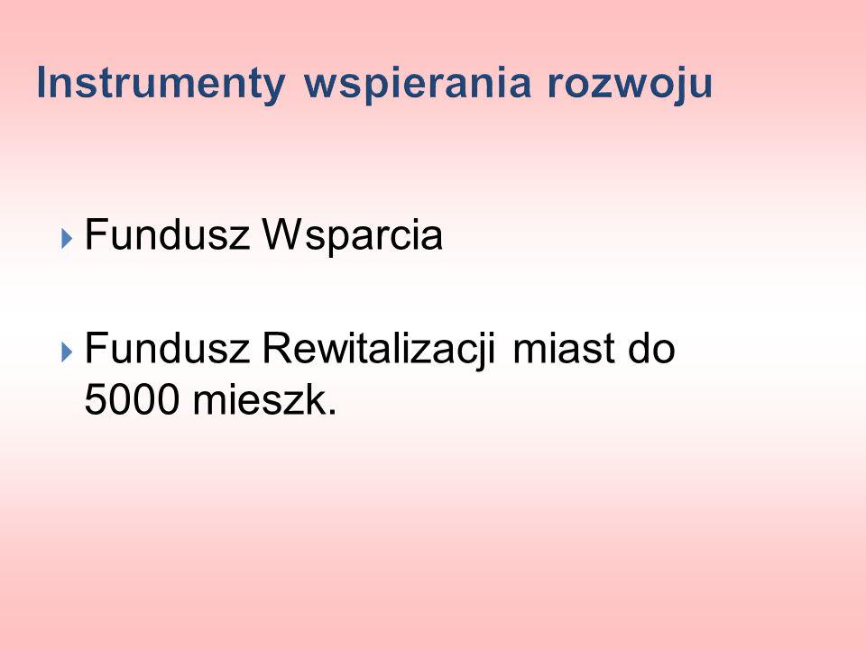 Instrumenty wspierania rozwoju Fundusz Wsparcia Fundusz Rewitalizacji miast do 5000 mieszk.