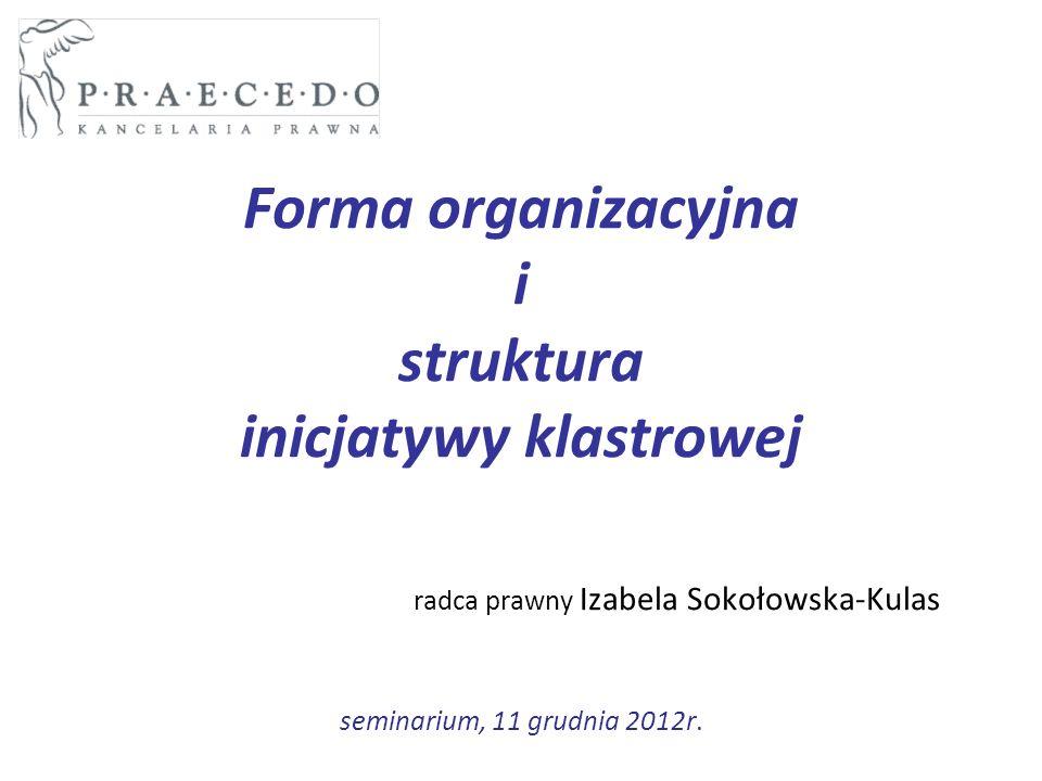 Forma organizacyjna i struktura inicjatywy klastrowej radca prawny Izabela Sokołowska-Kulas seminarium, 11 grudnia 2012r.