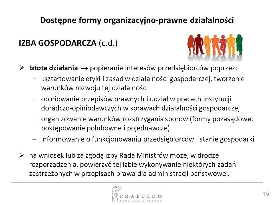 15 Dostępne formy organizacyjno-prawne działalności IZBA GOSPODARCZA (c.d.) Istota działania popieranie interesów przedsiębiorców poprzez: –kształtowa
