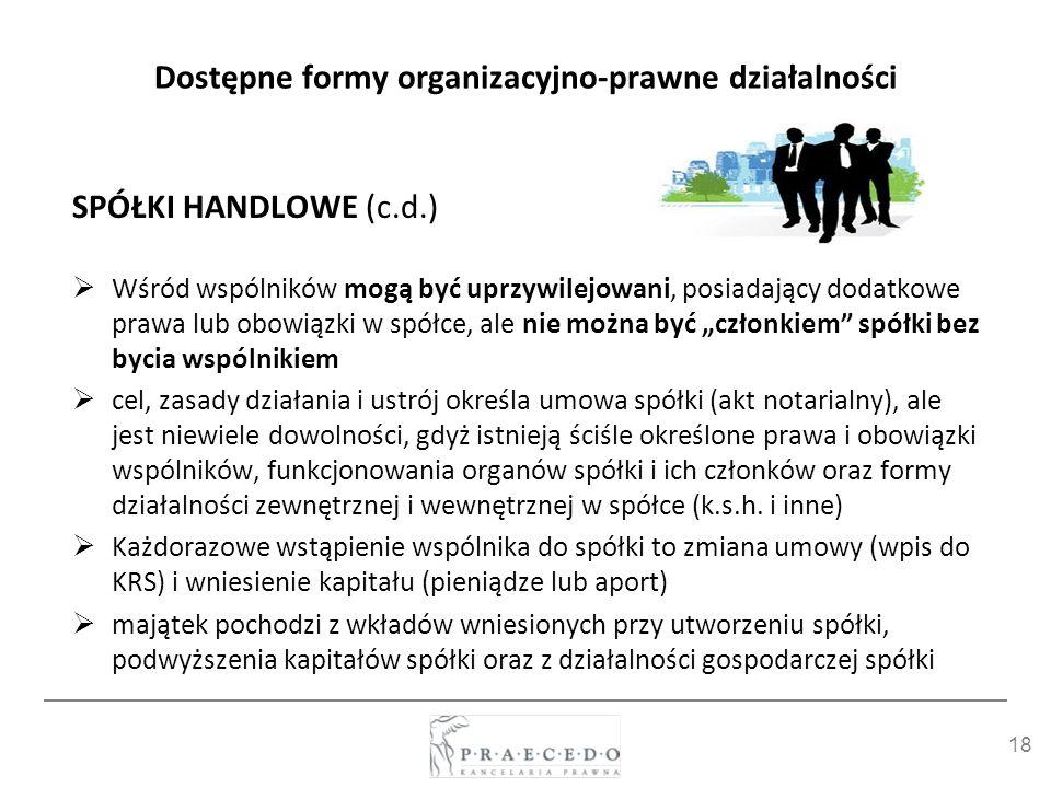 18 Dostępne formy organizacyjno-prawne działalności SPÓŁKI HANDLOWE (c.d.) Wśród wspólników mogą być uprzywilejowani, posiadający dodatkowe prawa lub