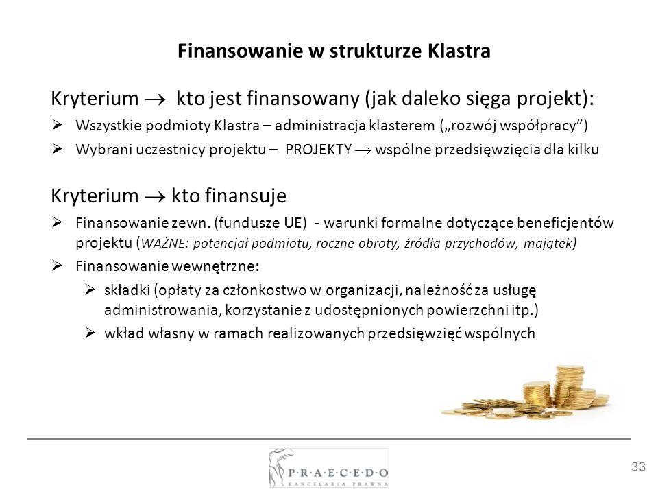 33 Finansowanie w strukturze Klastra Kryterium kto jest finansowany (jak daleko sięga projekt): Wszystkie podmioty Klastra – administracja klasterem (