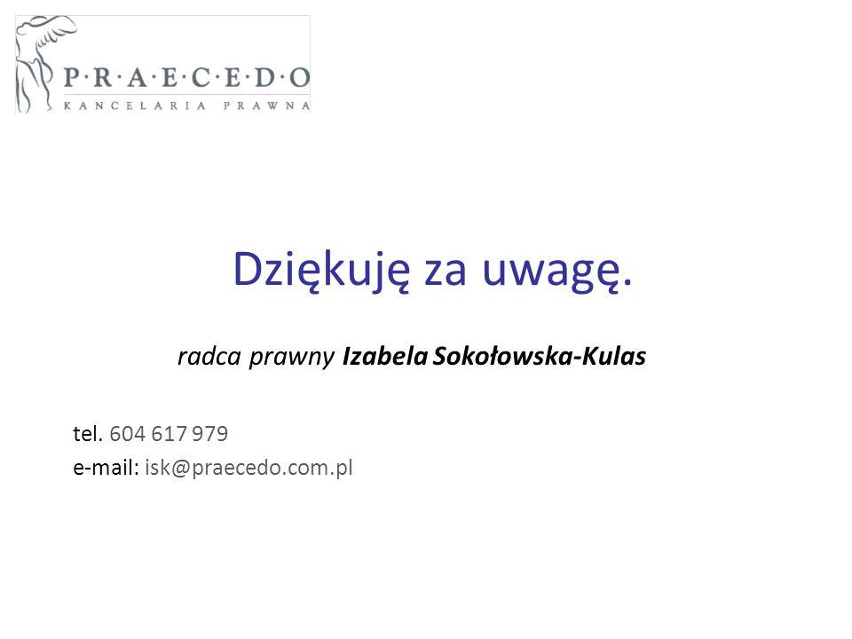 Dziękuję za uwagę. radca prawny Izabela Sokołowska-Kulas tel. 604 617 979 e-mail: isk@praecedo.com.pl