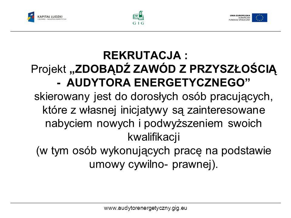 www.audytorenergetyczny.gig.eu REKRUTACJA : Projekt ZDOBĄDŹ ZAWÓD Z PRZYSZŁOŚCIĄ - AUDYTORA ENERGETYCZNEGO skierowany jest do dorosłych osób pracujących, które z własnej inicjatywy są zainteresowane nabyciem nowych i podwyższeniem swoich kwalifikacji (w tym osób wykonujących pracę na podstawie umowy cywilno- prawnej).