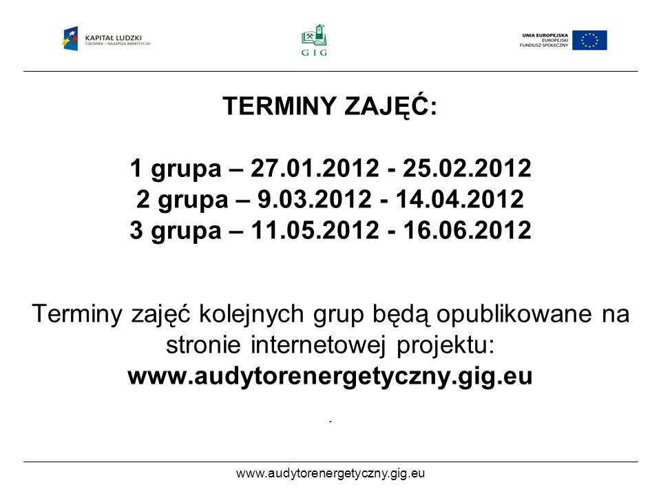 www.audytorenergetyczny.gig.eu TERMINY ZAJĘĆ: 1 grupa – 27.01.2012 - 25.02.2012 2 grupa – 9.03.2012 - 14.04.2012 3 grupa – 11.05.2012 - 16.06.2012 Terminy zajęć kolejnych grup będą opublikowane na stronie internetowej projektu: www.audytorenergetyczny.gig.eu.