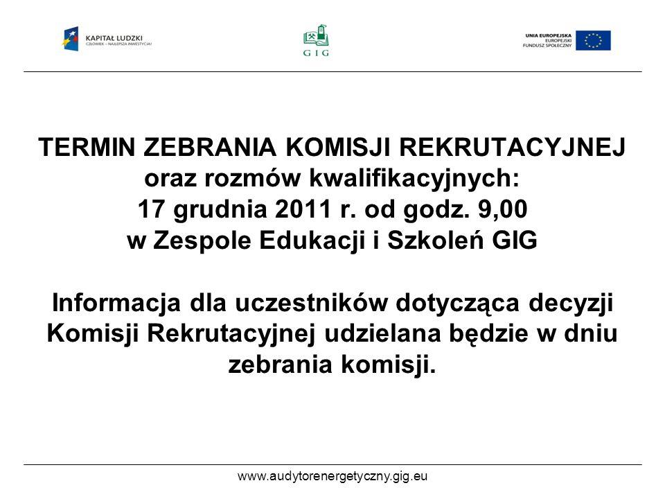 www.audytorenergetyczny.gig.eu TERMIN ZEBRANIA KOMISJI REKRUTACYJNEJ oraz rozmów kwalifikacyjnych: 17 grudnia 2011 r.
