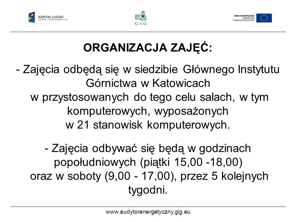 ORGANIZACJA ZAJĘĆ: - Zajęcia odbędą się w siedzibie Głównego Instytutu Górnictwa w Katowicach w przystosowanych do tego celu salach, w tym komputerowych, wyposażonych w 21 stanowisk komputerowych.