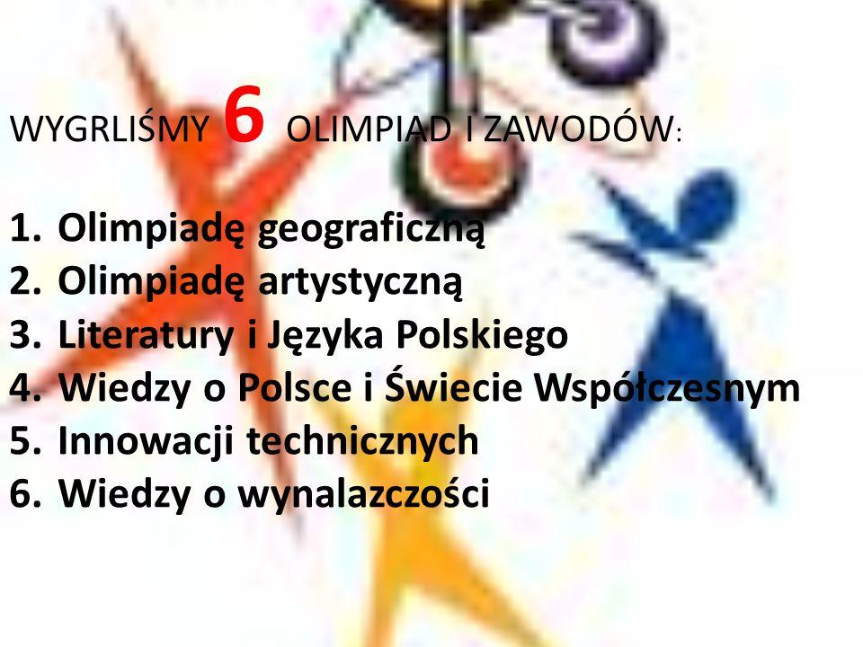 WYGRLIŚMY 6 OLIMPIAD I ZAWODÓW : 1.Olimpiadę geograficzną 2.Olimpiadę artystyczną 3.Literatury i Języka Polskiego 4.Wiedzy o Polsce i Świecie Współcze