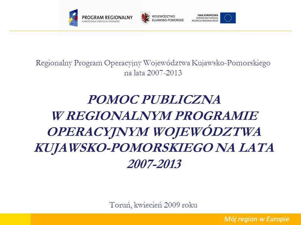 Mój region w Europie Regionalny Program Operacyjny Województwa Kujawsko-Pomorskiego na lata 2007-2013 POMOC PUBLICZNA W REGIONALNYM PROGRAMIE OPERACYJ