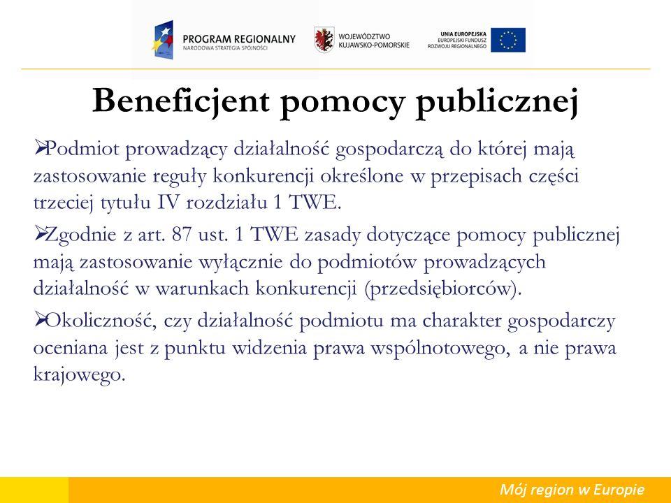 Mój region w Europie Beneficjent pomocy publicznej Podmiot prowadzący działalność gospodarczą do której mają zastosowanie reguły konkurencji określone