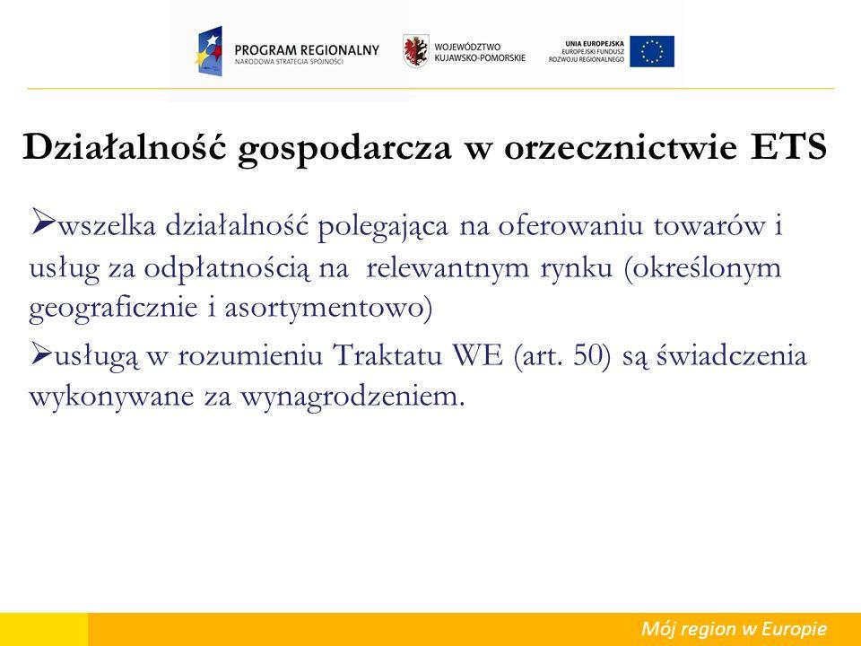 Mój region w Europie Działalność gospodarcza w orzecznictwie ETS wszelka działalność polegająca na oferowaniu towarów i usług za odpłatnością na relew