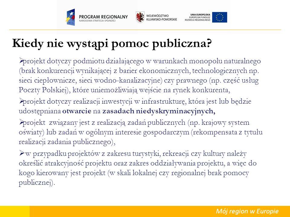 Mój region w Europie Kiedy nie wystąpi pomoc publiczna? projekt dotyczy podmiotu działającego w warunkach monopolu naturalnego (brak konkurencji wynik
