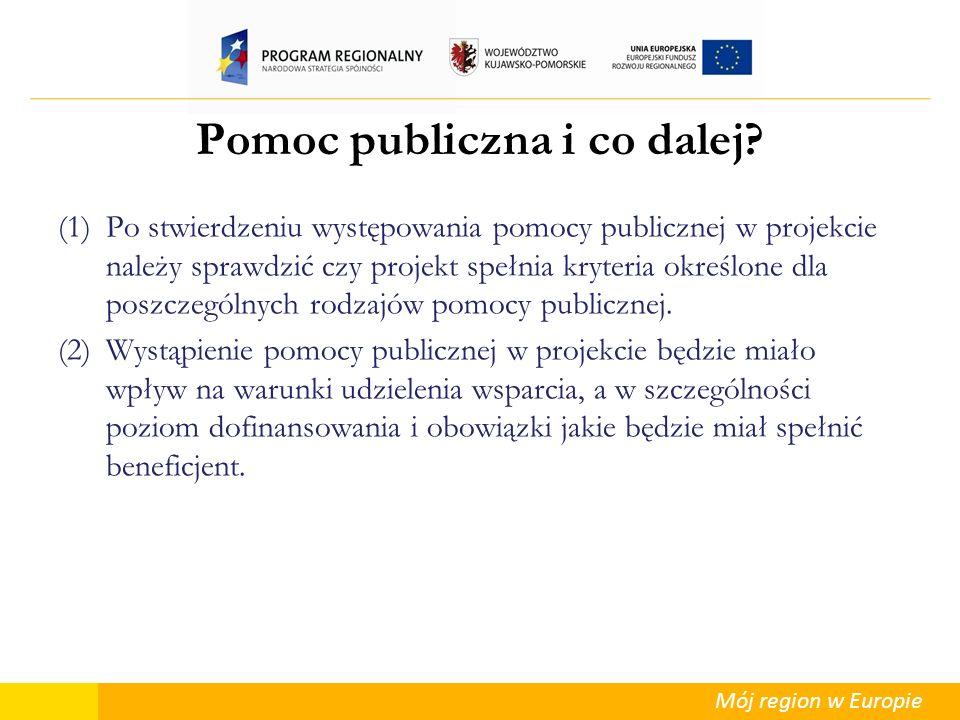 Mój region w Europie Pomoc publiczna i co dalej? (1)Po stwierdzeniu występowania pomocy publicznej w projekcie należy sprawdzić czy projekt spełnia kr
