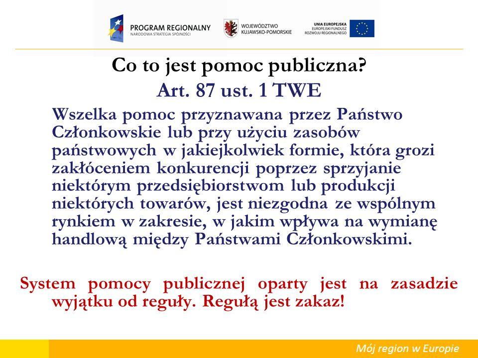 Mój region w Europie Co to jest pomoc publiczna? Art. 87 ust. 1 TWE Wszelka pomoc przyznawana przez Państwo Członkowskie lub przy użyciu zasobów państ