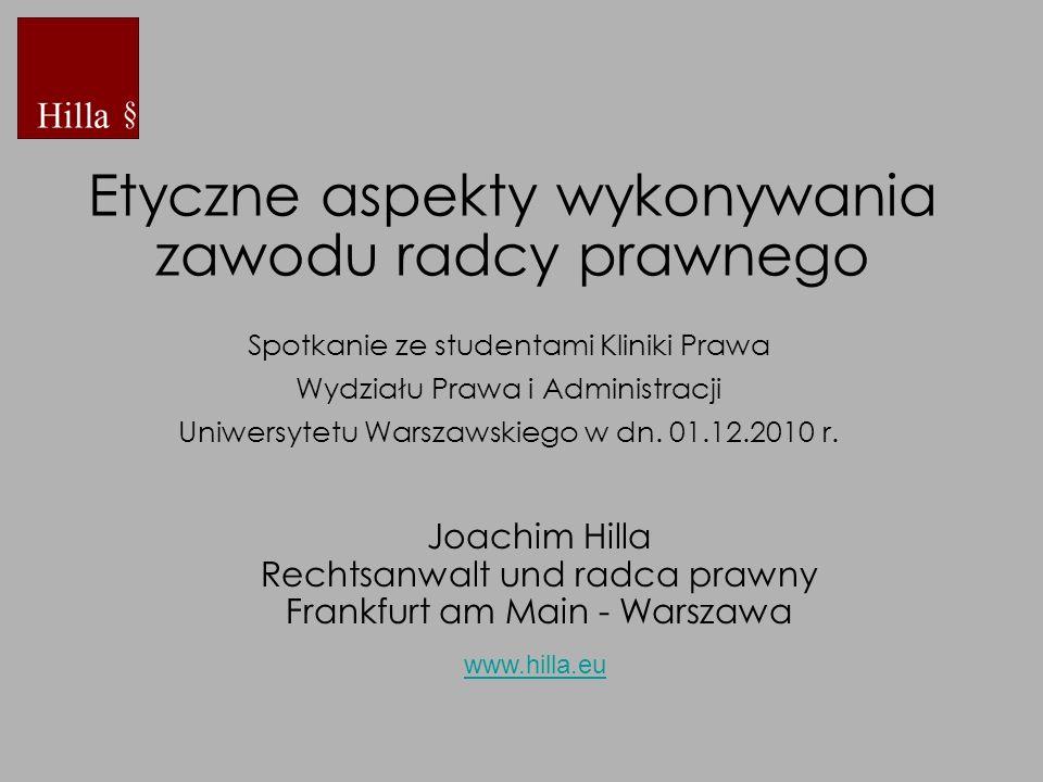 Etyczne aspekty wykonywania zawodu radcy prawnego Joachim Hilla Rechtsanwalt und radca prawny Frankfurt am Main - Warszawa www.hilla.eu Spotkanie ze s