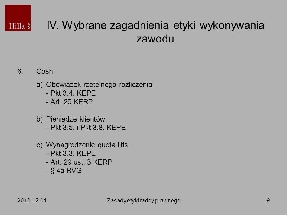 2010-12-01Zasady etyki radcy prawnego9 6.Cash a)Obowiązek rzetelnego rozliczenia - Pkt 3.4. KEPE - Art. 29 KERP b)Pieniądze klientów - Pkt 3.5. i Pkt
