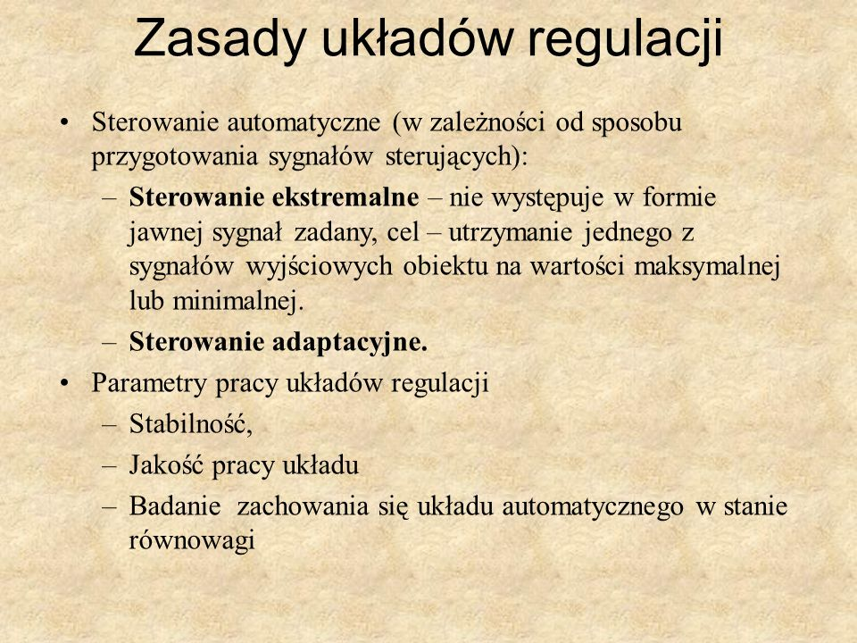 Zasady układów regulacji Sterowanie automatyczne (w zależności od sposobu przygotowania sygnałów sterujących): –Sterowanie ekstremalne – nie występuje