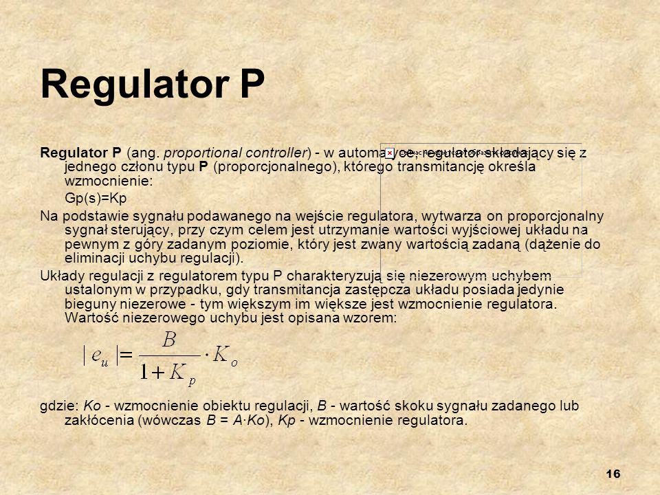 16 Regulator P Regulator P (ang. proportional controller) - w automatyce, regulator składający się z jednego członu typu P (proporcjonalnego), którego