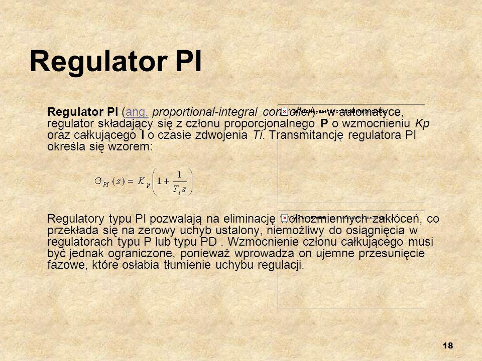18 Regulator PI Regulator PI (ang. proportional-integral controller) - w automatyce, regulator składający się z członu proporcjonalnego P o wzmocnieni