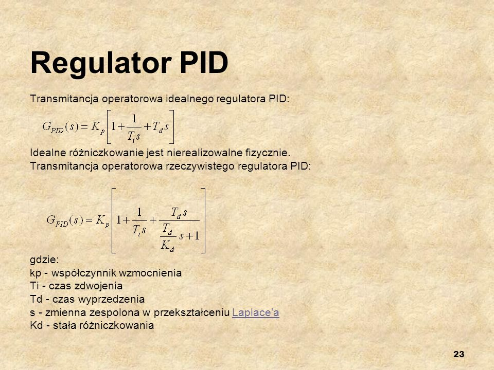 23 Regulator PID Transmitancja operatorowa idealnego regulatora PID: Idealne różniczkowanie jest nierealizowalne fizycznie. Transmitancja operatorowa