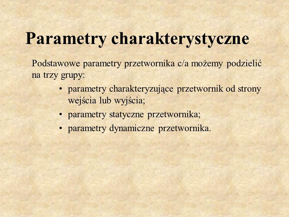 Parametry charakterystyczne Podstawowe parametry przetwornika c/a możemy podzielić na trzy grupy: parametry charakteryzujące przetwornik od strony wej