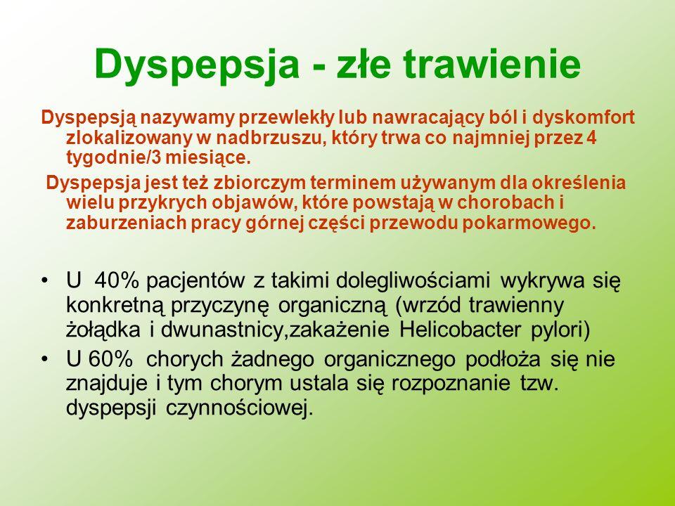 Dyspepsja - złe trawienie Dyspepsją nazywamy przewlekły lub nawracający ból i dyskomfort zlokalizowany w nadbrzuszu, który trwa co najmniej przez 4 ty