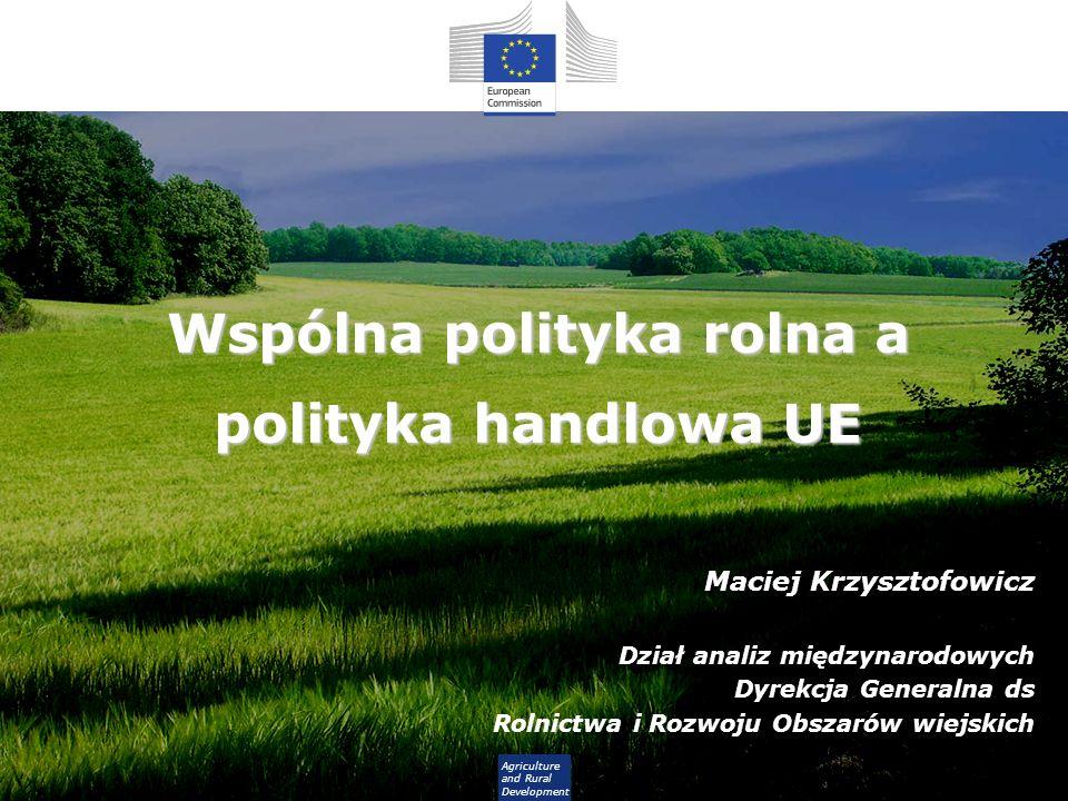 Agriculture and Rural Development Wspólna polityka rolna a polityka handlowa UE Maciej Krzysztofowicz Dział analiz międzynarodowych Dyrekcja Generalna