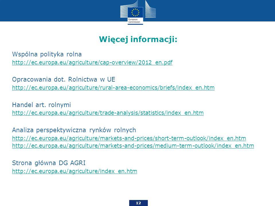 12 Więcej informacji: Wspólna polityka rolna http://ec.europa.eu/agriculture/cap-overview/2012_en.pdf Opracowania dot. Rolnictwa w UE http://ec.europa