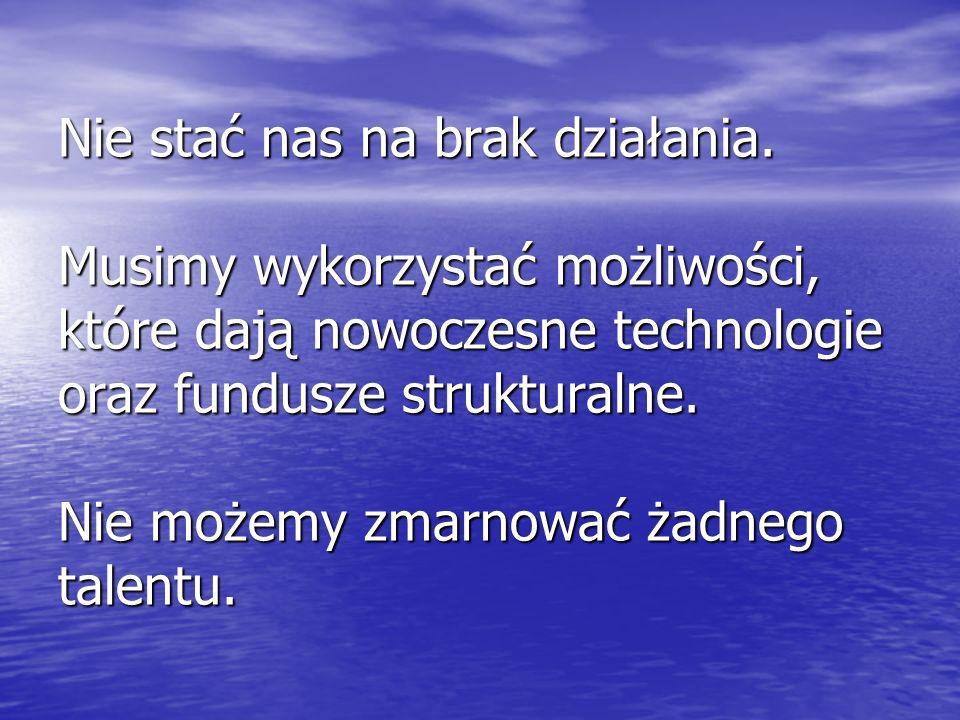 Nie stać nas na brak działania. Musimy wykorzystać możliwości, które dają nowoczesne technologie oraz fundusze strukturalne. Nie możemy zmarnować żadn