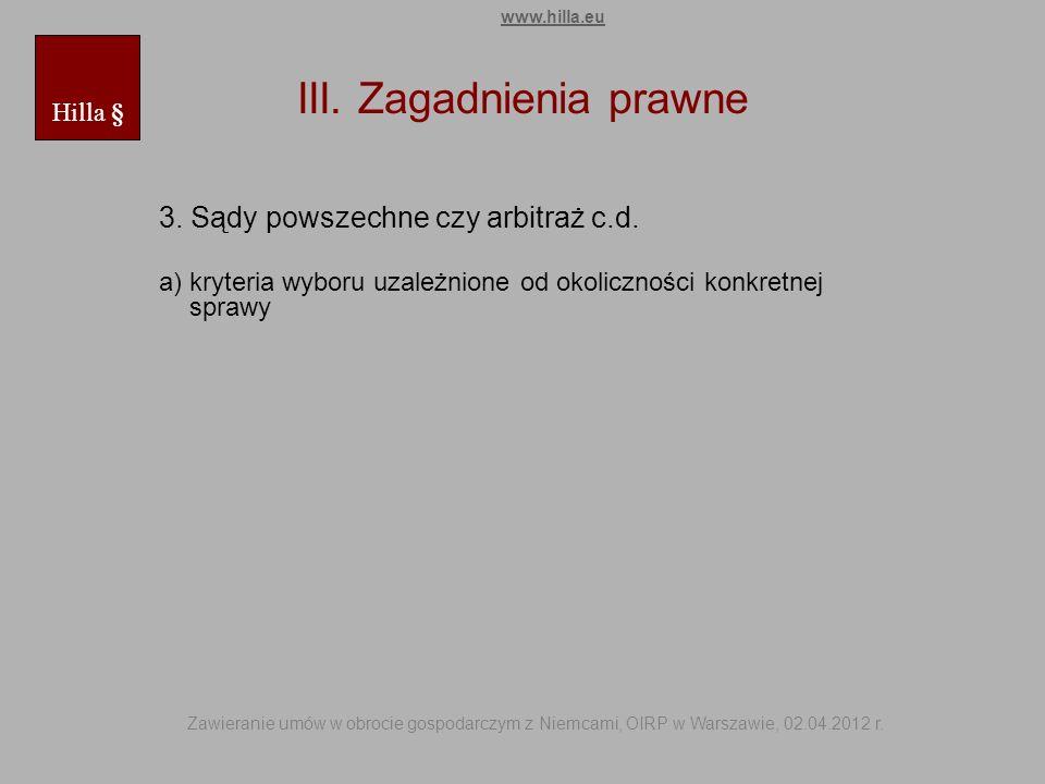 III. Zagadnienia prawne 3. Sądy powszechne czy arbitraż c.d. a) kryteria wyboru uzależnione od okoliczności konkretnej sprawy Hilla § www.hilla.eu Zaw