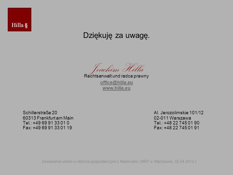 Dziękuję za uwagę. Joachim Hilla Rechtsanwalt und radca prawny office@hilla.eu www.hilla.eu Schillerstraße 20 Al. Jerozolimskie 101/12 60313 Frankfurt