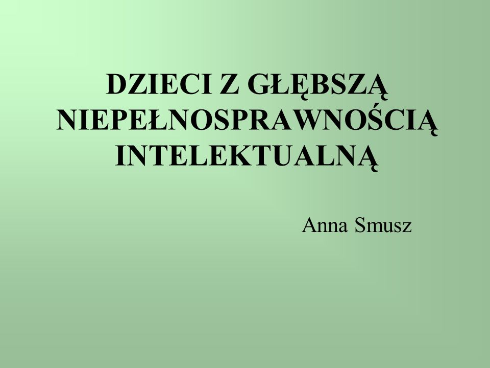 DZIECI Z GŁĘBSZĄ NIEPEŁNOSPRAWNOŚCIĄ INTELEKTUALNĄ Anna Smusz