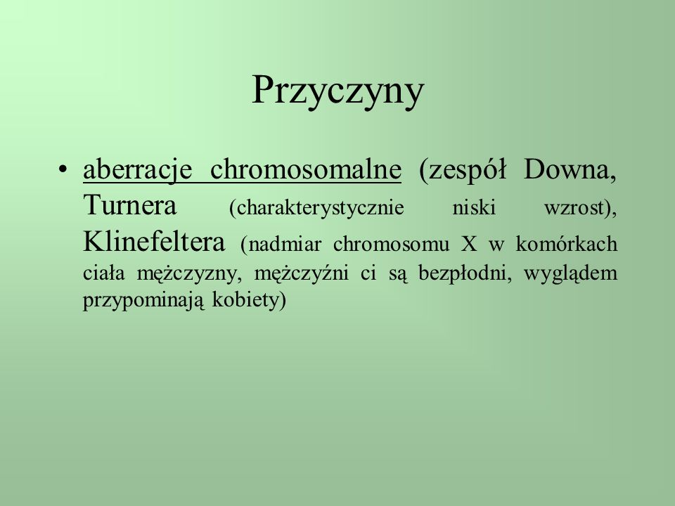 Przyczyny aberracje chromosomalne (zespół Downa, Turnera (charakterystycznie niski wzrost), Klinefeltera (nadmiar chromosomu X w komórkach ciała mężcz