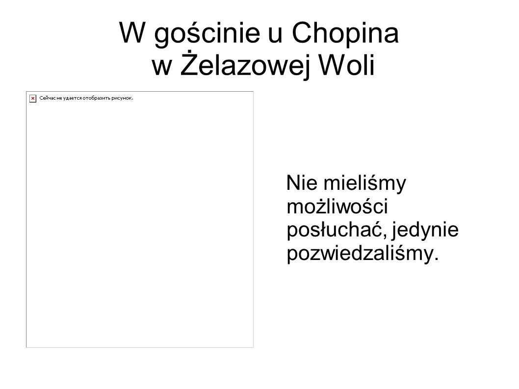 W gościnie u Chopina w Żelazowej Woli Nie mieliśmy możliwości posłuchać, jedynie pozwiedzaliśmy.