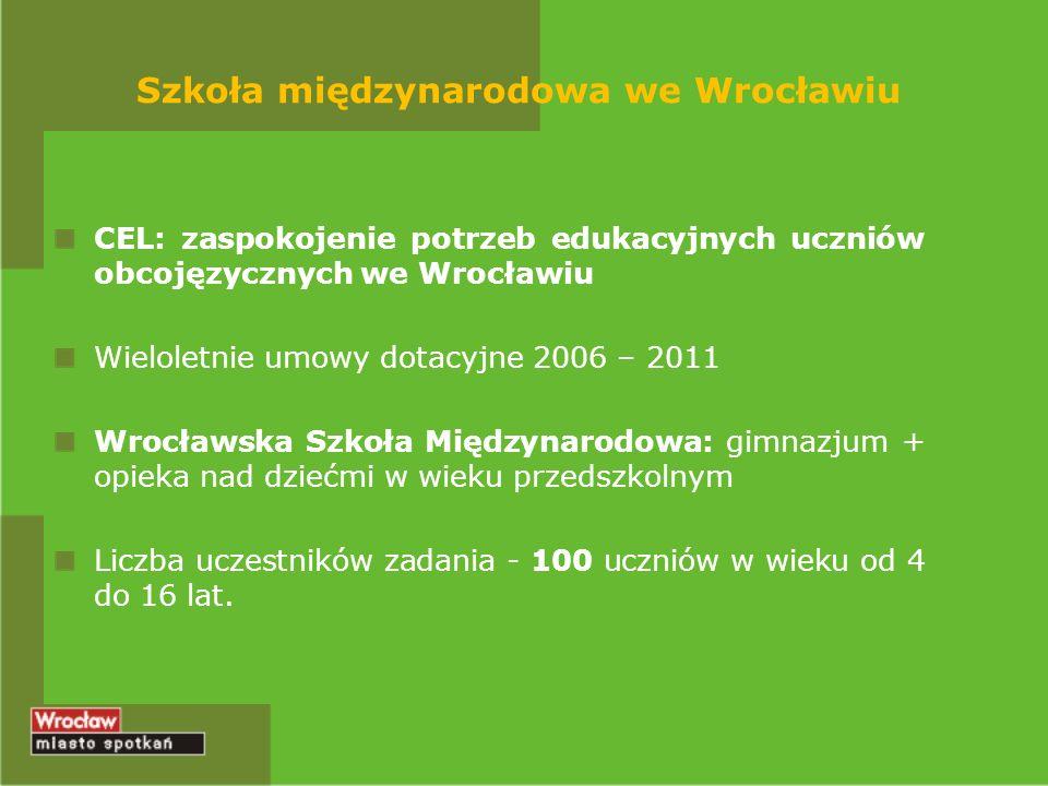 Szkoła międzynarodowa we Wrocławiu CEL: zaspokojenie potrzeb edukacyjnych uczniów obcojęzycznych we Wrocławiu Wieloletnie umowy dotacyjne 2006 – 2011