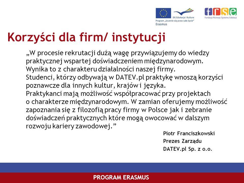 PROGRAM COMENIUSPROGRAM ERASMUS Korzyści dla firm/ instytucji W procesie rekrutacji dużą wagę przywiązujemy do wiedzy praktycznej wspartej doświadczen