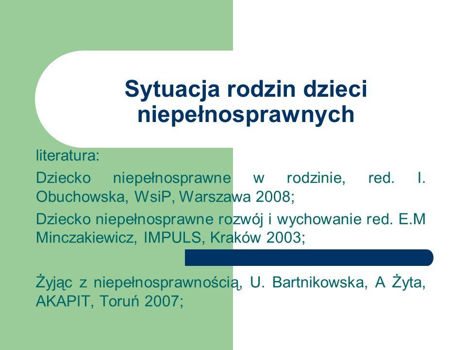 Sytuacja rodzin dzieci niepełnosprawnych literatura: Dziecko niepełnosprawne w rodzinie, red. I. Obuchowska, WsiP, Warszawa 2008; Dziecko niepełnospra