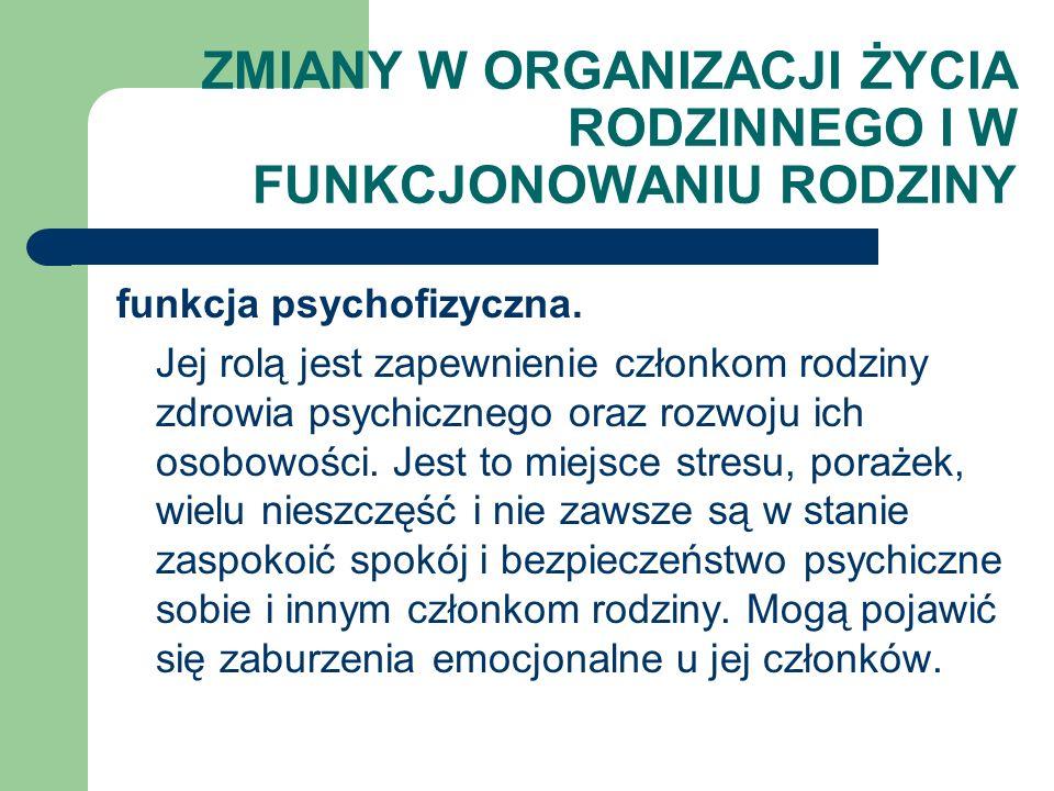 ZMIANY W ORGANIZACJI ŻYCIA RODZINNEGO I W FUNKCJONOWANIU RODZINY funkcja psychofizyczna. Jej rolą jest zapewnienie członkom rodziny zdrowia psychiczne