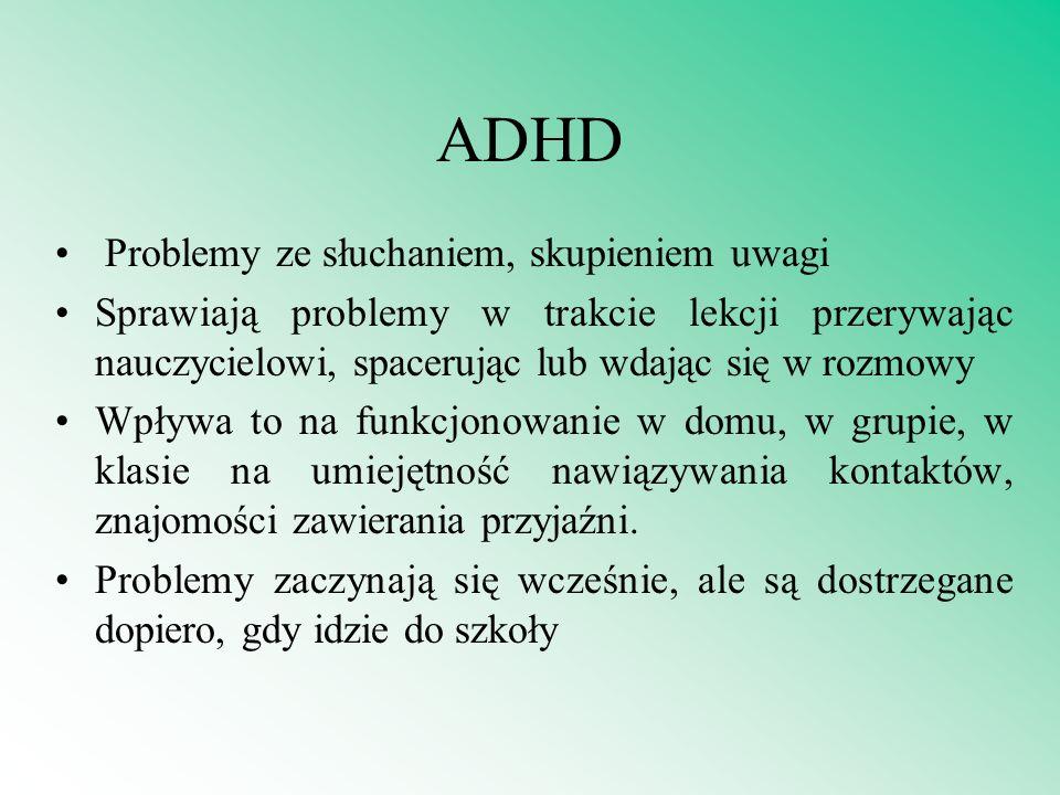ADHD Problemy ze słuchaniem, skupieniem uwagi Sprawiają problemy w trakcie lekcji przerywając nauczycielowi, spacerując lub wdając się w rozmowy Wpływ