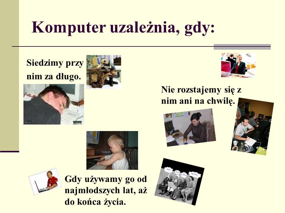 Komputer uzależnia, gdy: Siedzimy przy nim za długo. Gdy używamy go od najmłodszych lat, aż do końca życia. Nie rozstajemy się z nim ani na chwilę.